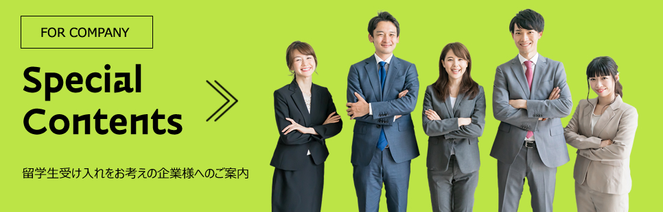 Special Contents FOR STUDENTS 留学生受け入れをお考えの企業様へのご案内